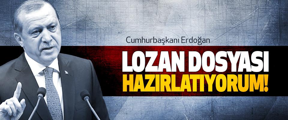 Cumhurbaşkanı Erdoğan: Lozan dosyası hazırlatıyorum!