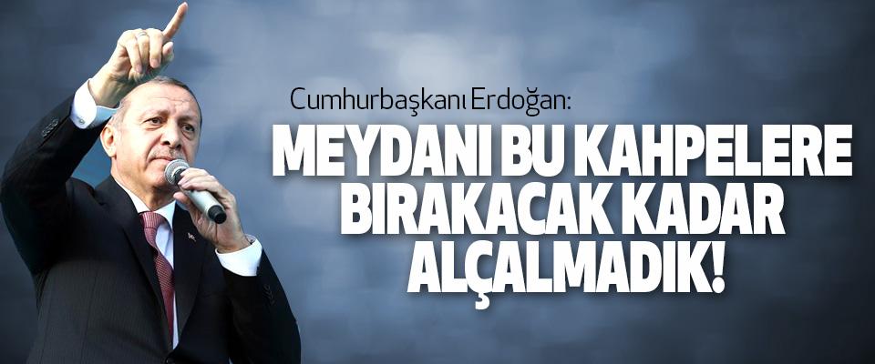 Cumhurbaşkanı Erdoğan; Meydanı Bu Kahpelere Bırakacak Kadar Alçalmadık