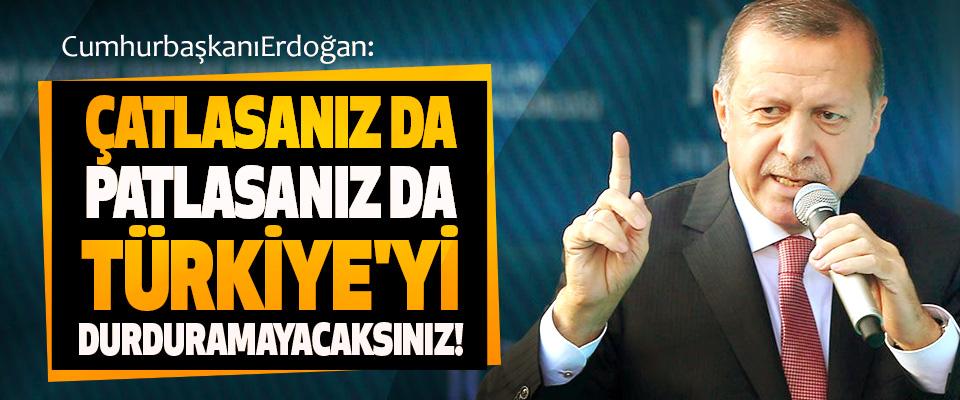 Cumhurbaşkanı Erdoğan Çatlasanız da patlasanız da Türkiye'yi durduramayacaksınız!