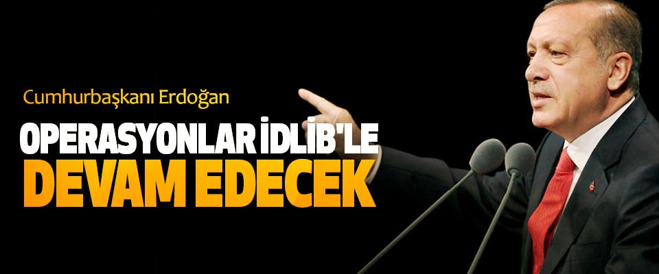 Cumhurbaşkanı Erdoğan; Operasyonlar İdlib'le Devam Edecek