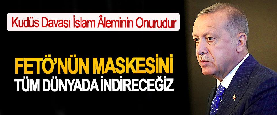 Cumhurbaşkanı Erdoğan: FETÖ'nün Maskesini Tüm Dünyada İndireceğiz