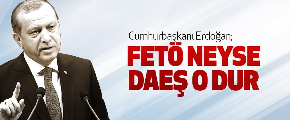Cumhurbaşkanı Erdoğan; FETÖ neyse DAEŞ O Dur