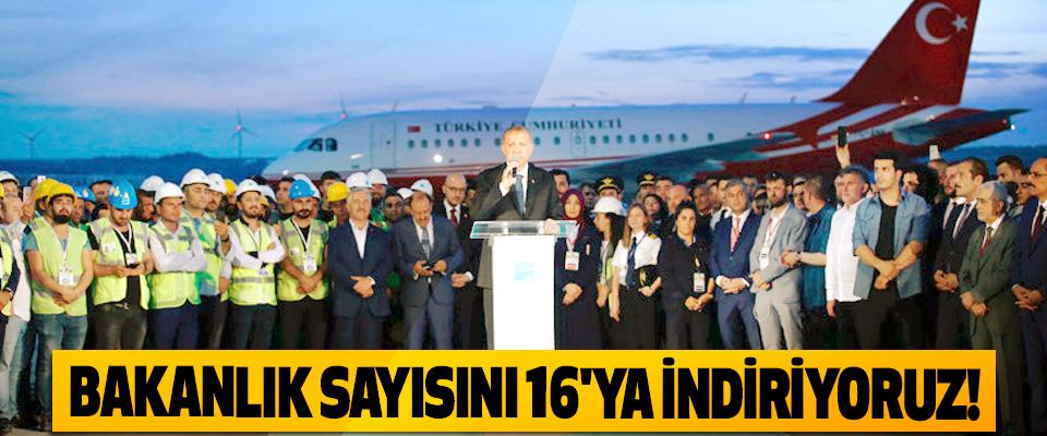 Cumhurbaşkanı Erdoğan: Bakanlık sayısını 16'ya indiriyoruz!