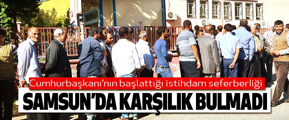 Cumhurbaşkanı'nın başlattığı istihdam seferberliği Samsun'da Karşılık Bulmadı