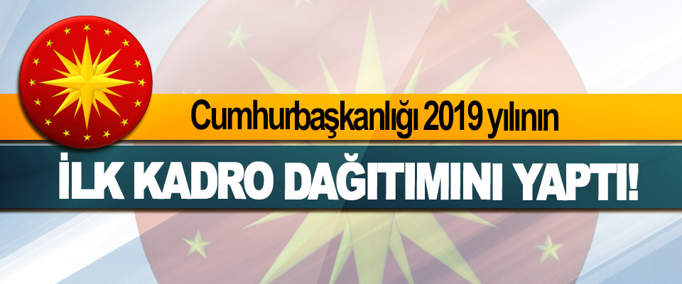Cumhurbaşkanlığı 2019 yılının İlk Kadro Dağıtımını Yaptı!