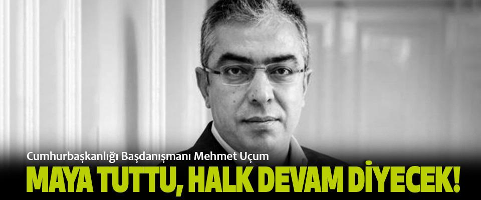 Cumhurbaşkanlığı Başdanışmanı Mehmet Uçum, Maya tuttu, halk devam diyecek!