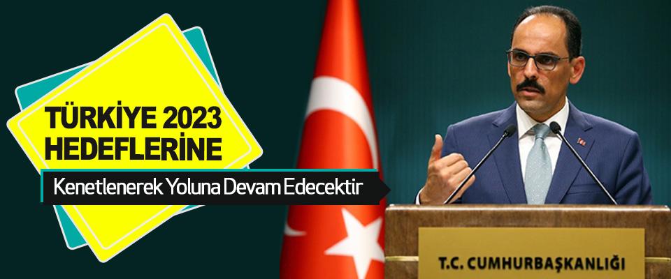 """Cumhurbaşkanlığı Sözcüsü Kalın: """"Türkiye, 2023 Hedeflerine Kenetlenerek Yoluna Devam Edecektir"""""""