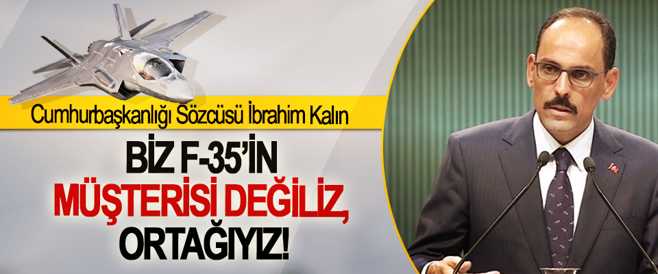 Cumhurbaşkanlığı Sözcüsü İbrahim Kalın: Biz f-35'in müşterisi değiliz, ortağıyız!