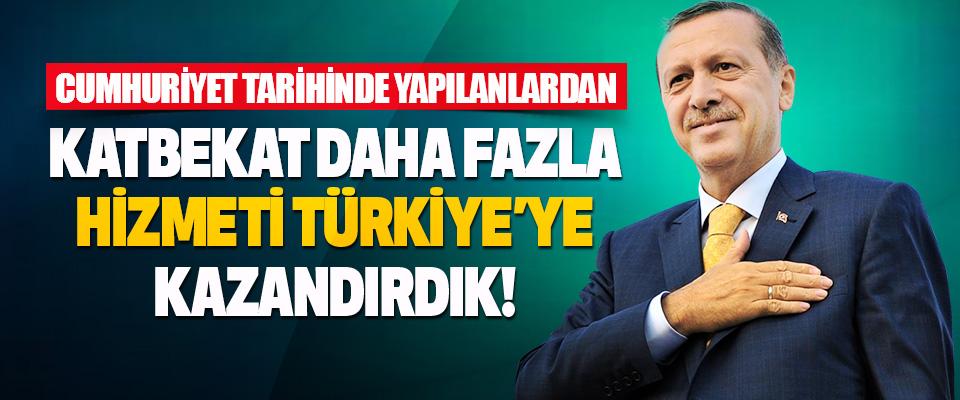 Cumhuriyet Tarihinde Yapılanlardan Katbekat Daha Fazla Hizmeti Türkiye'ye Kazandırdık!