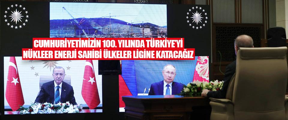 Cumhuriyetimizin 100. Yılında Türkiye'yi Nükleer Enerji Sahibi Ülkeler Ligine Katacağız