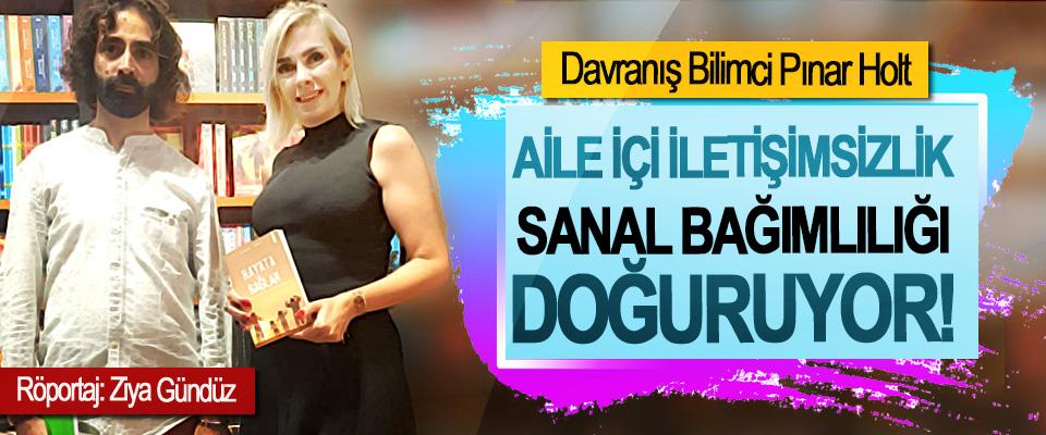 Davranış Bilimci Pınar Holt: Aile içi iletişimsizlik sanal bağımlılığı doğuruyor!