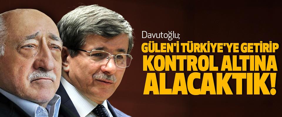 Davutoğlu: Gülen'i türkiye'ye getirip kontrol altına alacaktık!