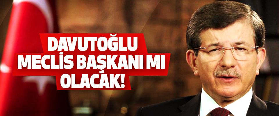Davutoğlu meclis başkanı mı olacak!