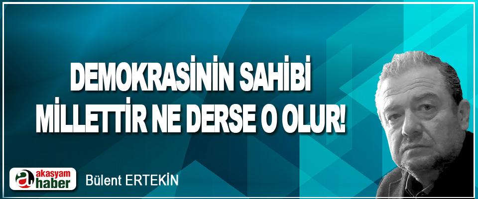 Demokrasinin Sahibi Millettir, Ne Derse O Olur!
