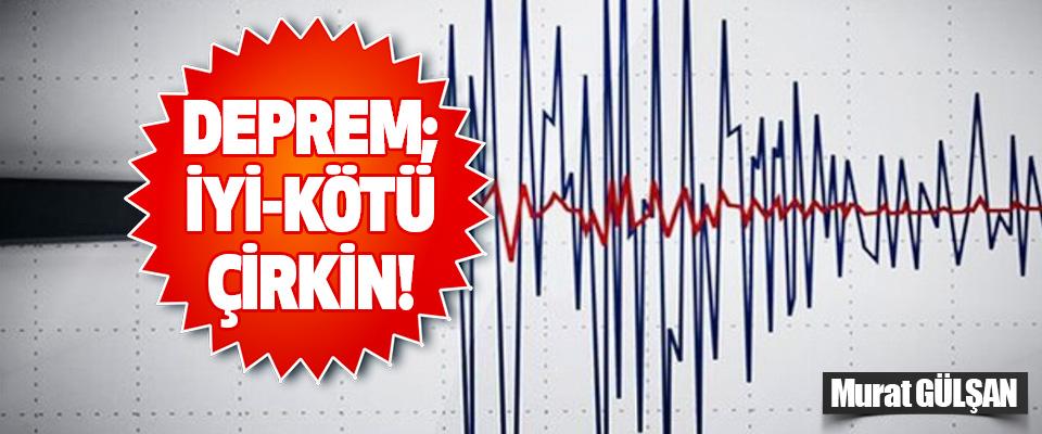 Deprem; İyi-Kötü-Çirkin!