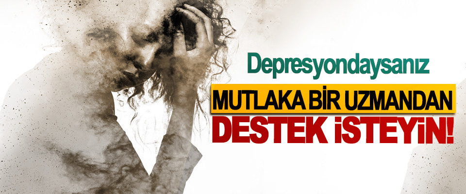 Depresyondaysanız Mutlaka Bir Uzmandan Destek İsteyin!