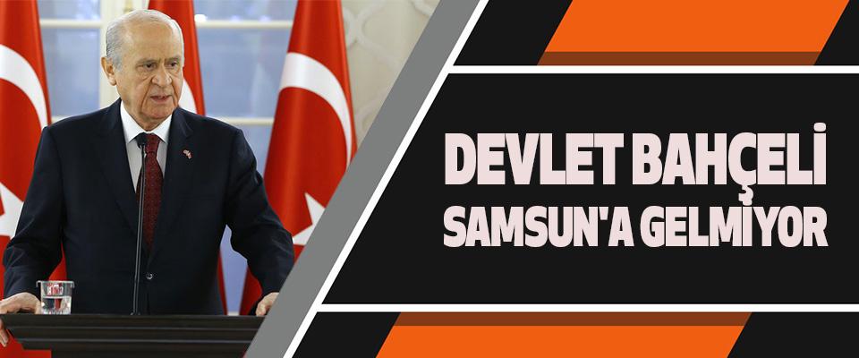 Devlet Bahçeli Samsun'a Gelmiyor