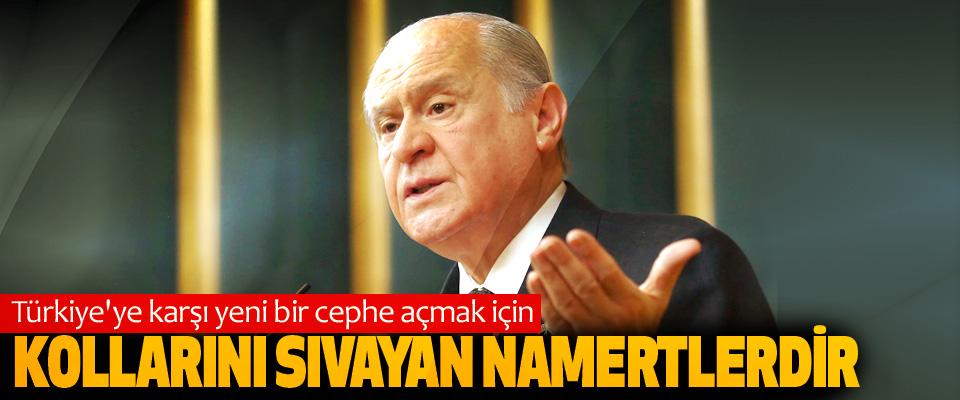 Devlet Bahçeli, Türkiye'ye karşı yeni bir cephe açmak için Kollarını Sıvayan Namertlerdir