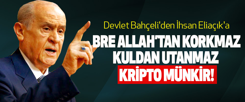 Devlet Bahçeli'den İhsan Eliaçık'a, Bre Allah'tan korkmaz kuldan utanmaz kripto münkir!