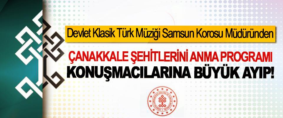 Devlet Klasik Türk Müziği Samsun Korosu Müdüründen Çanakkale şehitlerini anma program konuşmacılarına büyük ayıp!