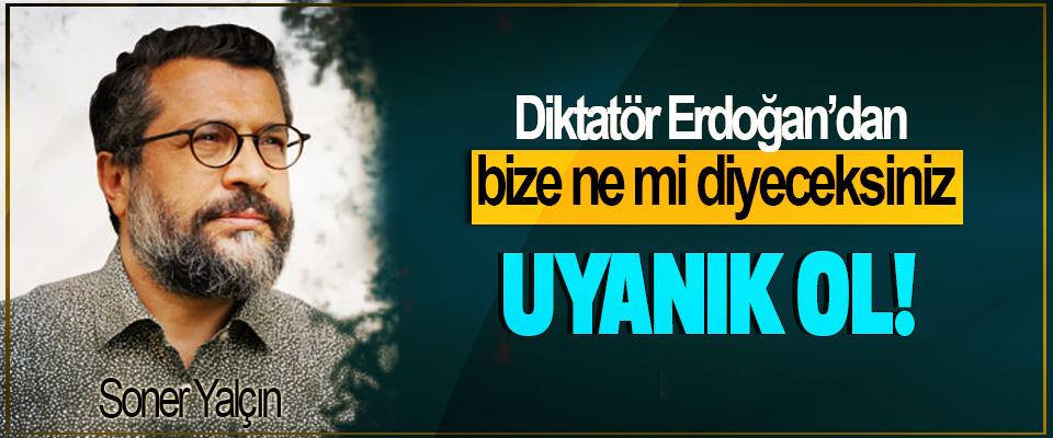 """Diktatör Erdoğan'dan bize ne"""" mi diyeceksiniz, Uyanık ol!"""