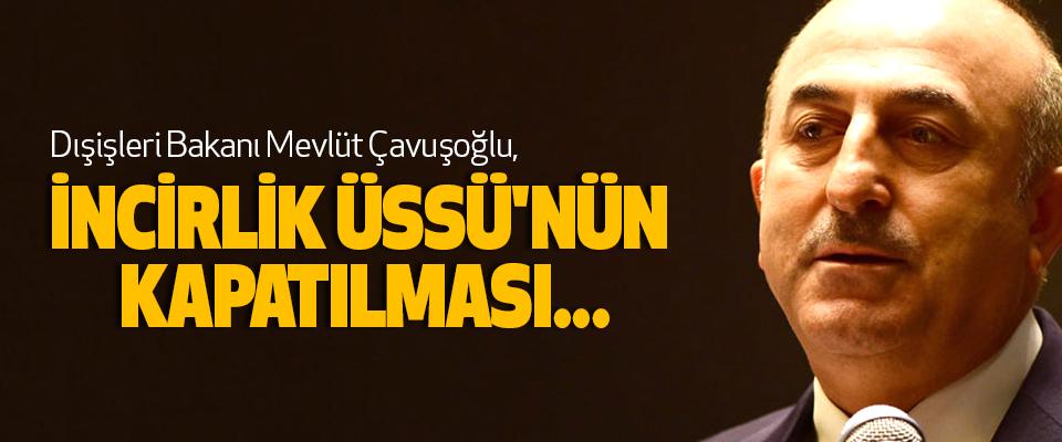 Dışişleri Bakanı Mevlüt Çavuşoğlu, İncirlik Üssü'nün Kapatılması...