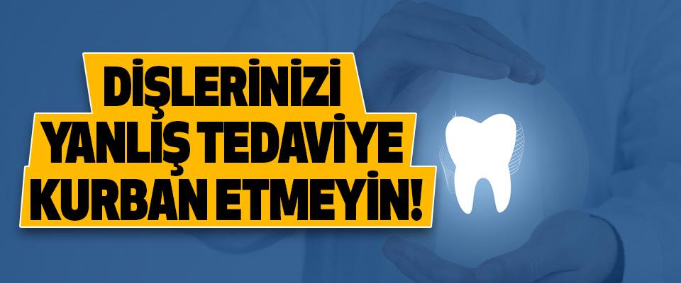 Dişlerinizi yanlış tedaviye kurban etmeyin!