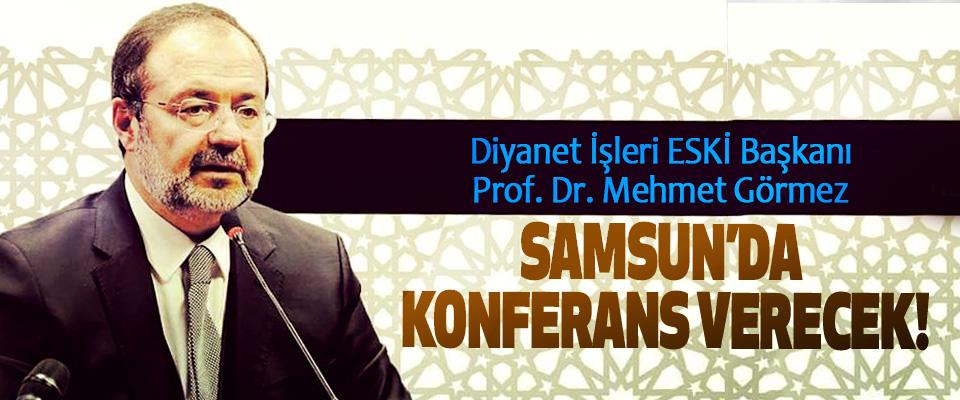 Diyanet İşleri ESKİ Başkanı Prof. Dr. Mehmet Görmez Samsun'da konferans verecek!