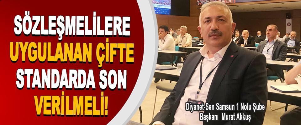 Diyanet-Sen Samsun 1 Nolu Şube Başkanı Murat Akkuş Sözleşmelilere Uygulanan Çifte Standarda Son Verilmeli!