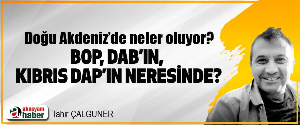 Doğu Akdeniz'de neler oluyor? BOP, DAB'ın, Kıbrıs DAP'ın neresinde?