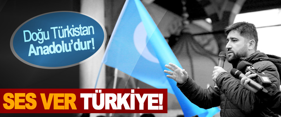 Doğu Türkistan Anadolu'dur, Ses Ver Türkiye!