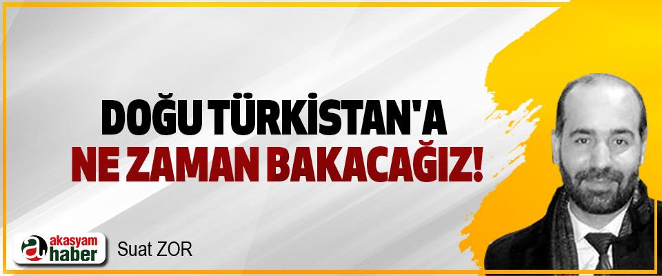 Doğu Türkistan'a ne zaman bakacağız!