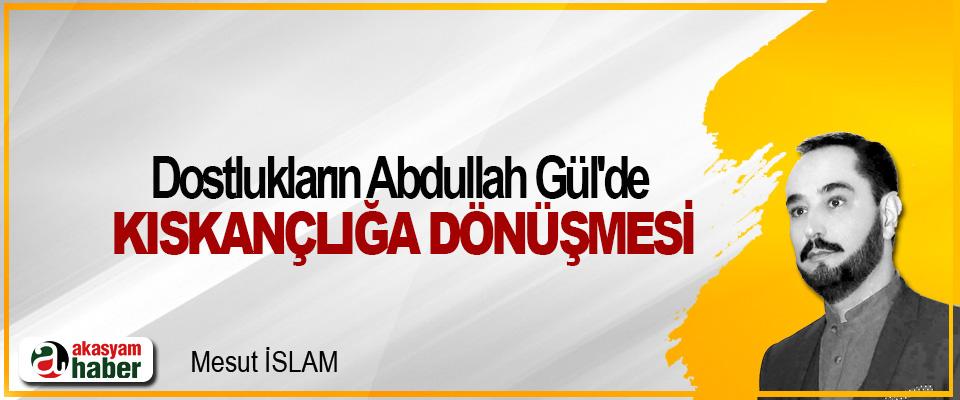 Dostlukların Abdullah Gül'de Kıskançlığa Dönüşmesi