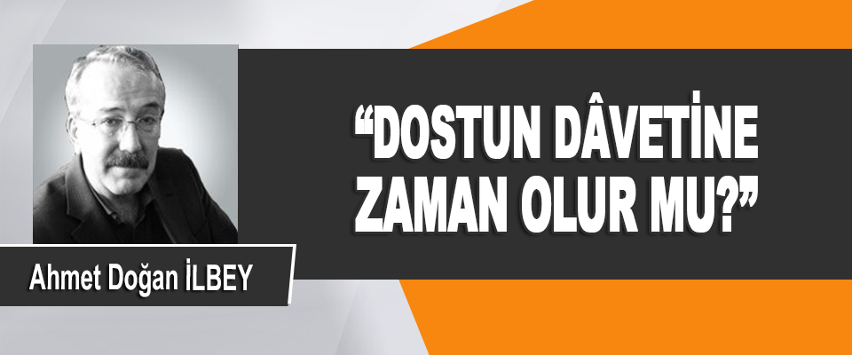 """Dostun Dâvetine Zaman Olur Mu?"""