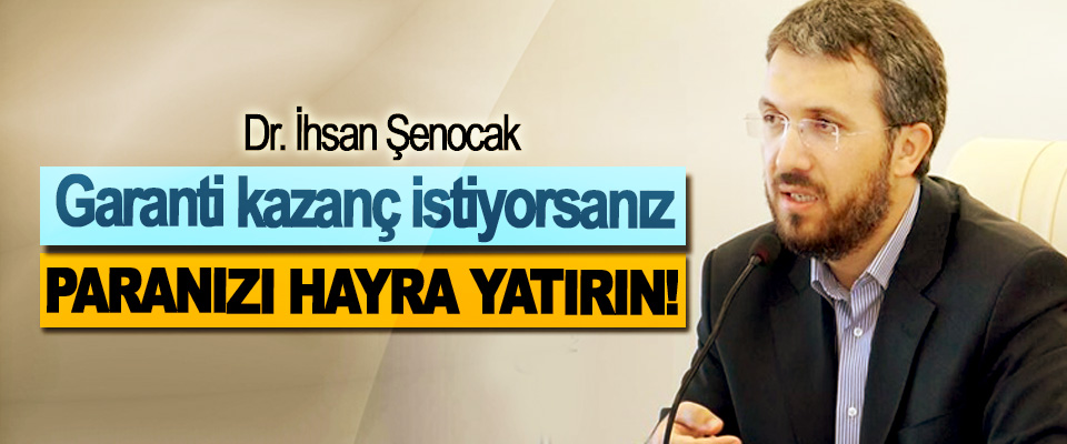 Dr. İhsan Şenocak: Garanti kazanç istiyorsanız Paranızı hayra yatırın!