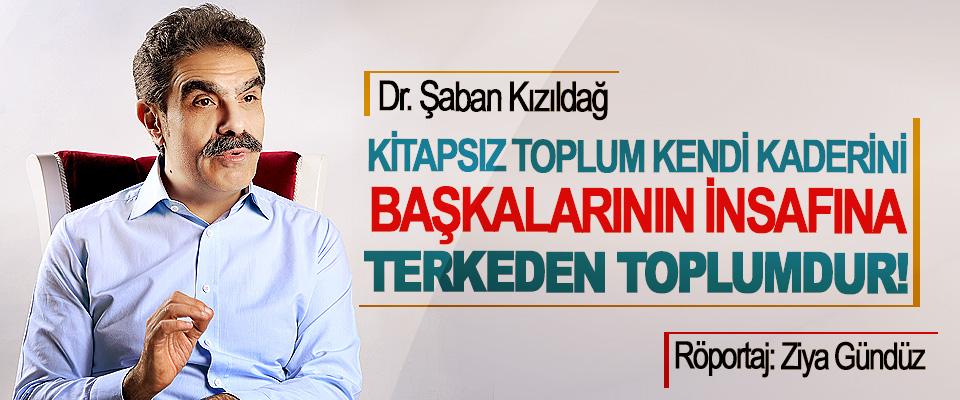 Dr. Şaban Kızıldağ: Kitapsız Toplum Kendi Kaderini Başkalarının İnsafına Terkeden Toplumdur!