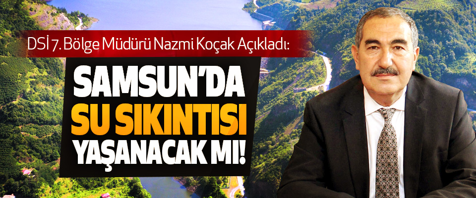 DSİ 7. Bölge Müdürü Nazmi Koçak Açıkladı: Samsun'da su sıkıntısı yaşanacak mı!