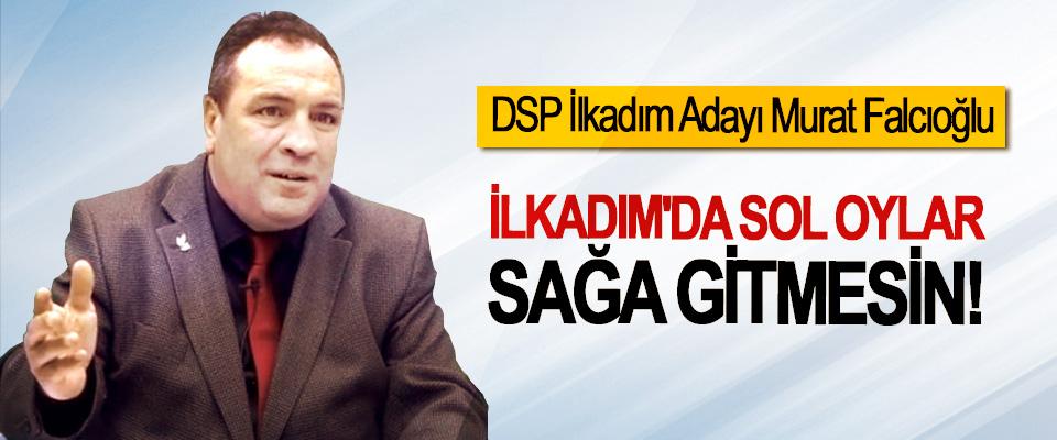 DSP İlkadım Adayı Murat Falcıoğlu: İlkadım'da Sol Oylar Sağa Gitmesin!
