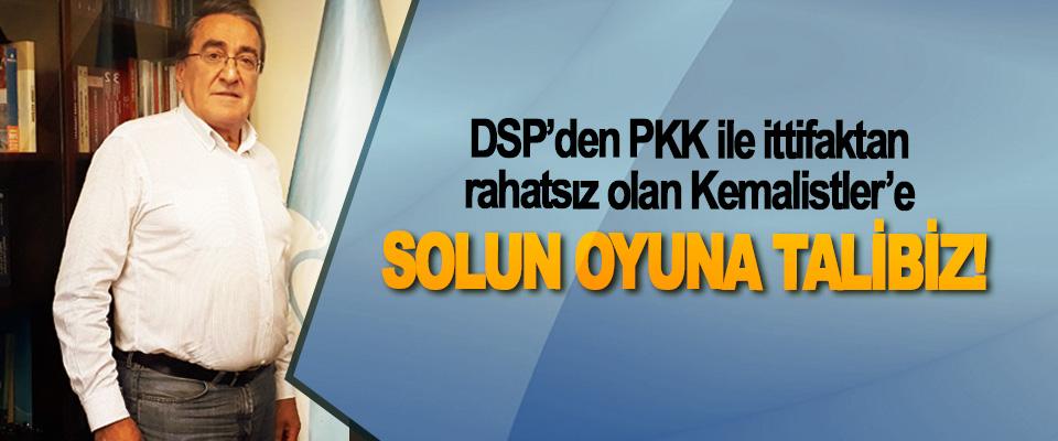 DSP'den PKK ile ittifaktan rahatsız olan Kemalistler'e; Solun oyuna talibiz!