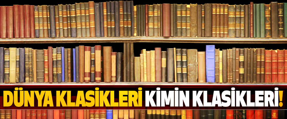 Dünya klasikleri kimin klasikleri!