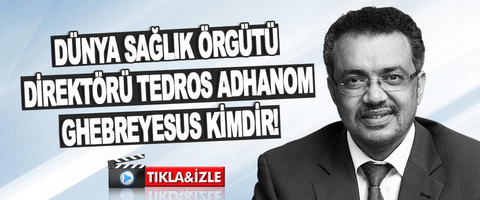 Dünya Sağlık Örgütü Direktörü Tedros Adhanom Ghebreyesus Kimdir!