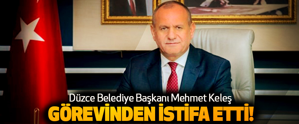 Düzce Belediye Başkanı Mehmet Keleş Görevinden İstifa Etti!