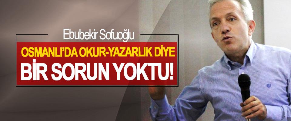 Ebubekir Sofuoğlu: Osmanlı'da okur-yazarlık diye bir sorun yoktu!