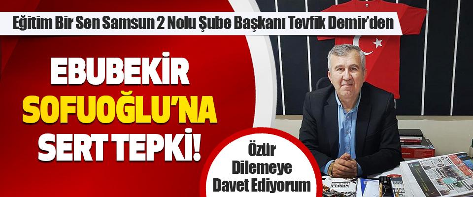 Eğitim Bir Sen Samsun 2 Nolu Şube Başkanı Tevfik Demir'den Ebubekir Sofuoğlu'na Sert Tepki!