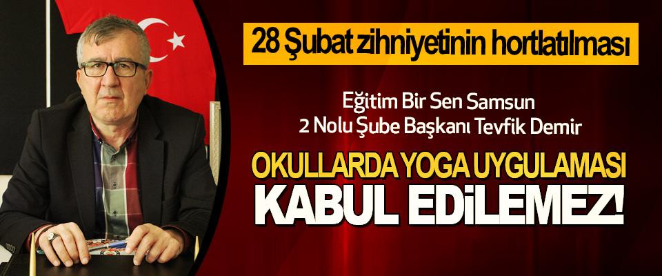 Eğitim Bir Sen Samsun 2 Nolu Şube Başkanı Tevfik Demir: Okullarda yoga uygulaması kabul edilemez!