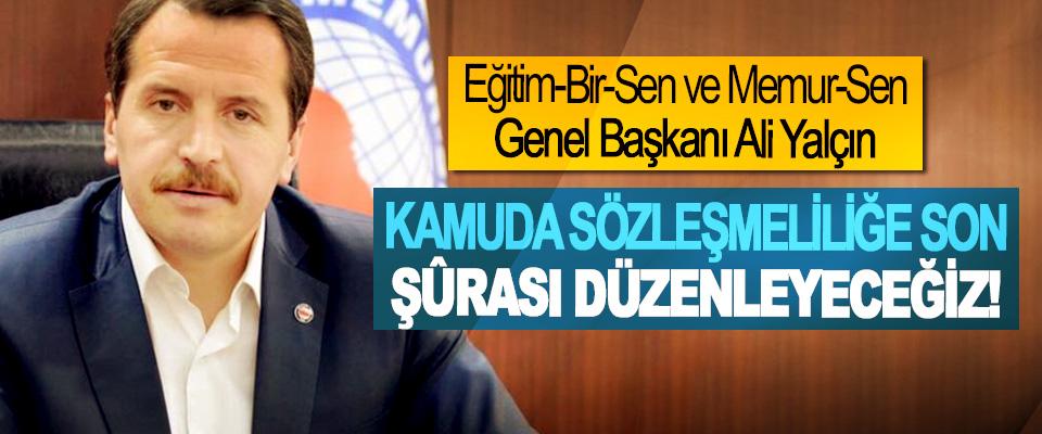 Eğitim-Bir-Sen ve Memur-Sen Genel Başkanı Ali Yalçın; Kamuda sözleşmeliliğe son şûrası düzenleyeceğiz!