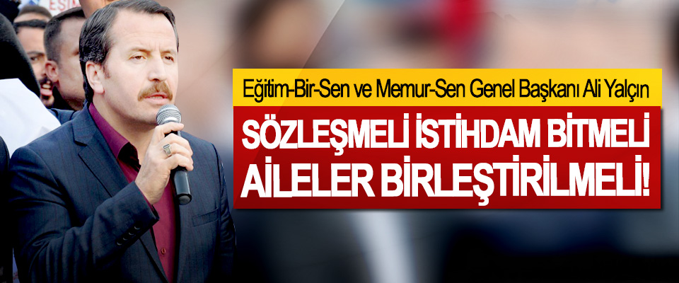 Eğitim-Bir-Sen ve Memur-Sen Genel Başkanı Ali Yalçın: Sözleşmeli istihdam bitmeli aileler birleştirilmeli!