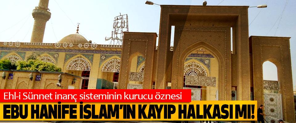 Ehl-i Sünnet inanç sisteminin kurucu öznesi Ebu Hanife İslam'ın kayıp halkası mı!