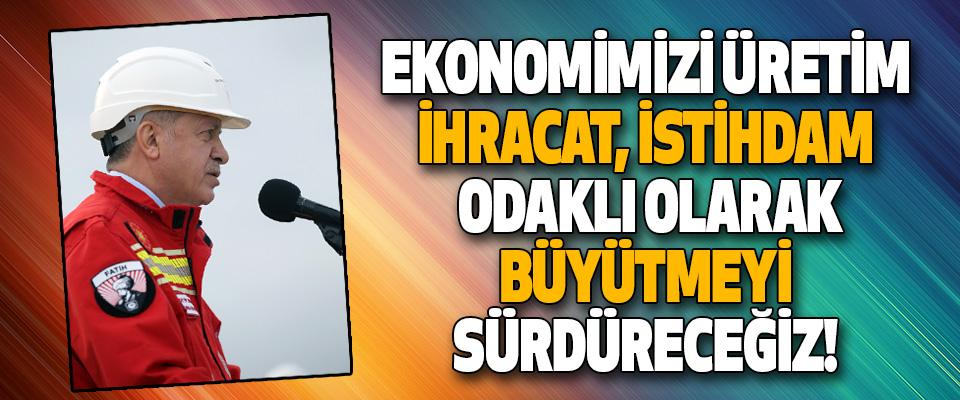 Ekonomimizi Üretim, İhracat, İstihdam Odaklı Olarak Büyütmeyi Sürdüreceğiz!