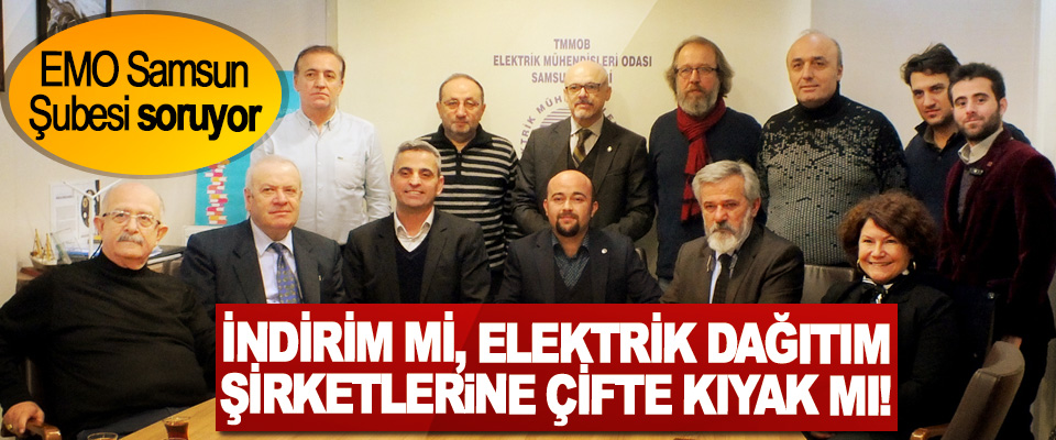 EMO Samsun Şubesi soruyor: İndirim mi, elektrik dağıtım şirketlerine çifte kıyak mı!